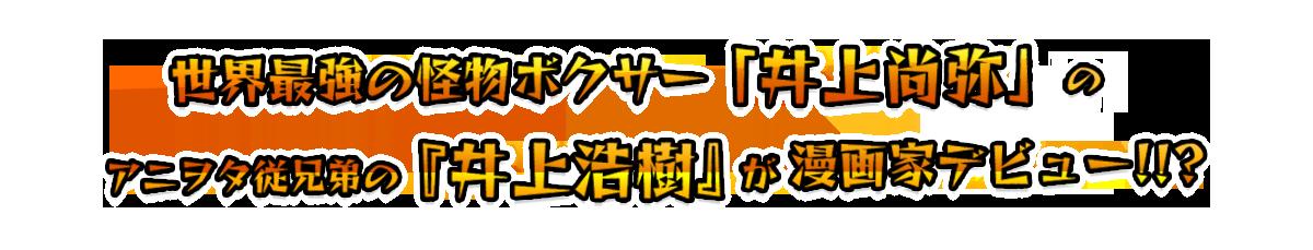 世界最強の怪物ボクサー「井上尚弥」のアニヲタ従兄弟の『井上浩樹』が漫画家デビュー!!!?