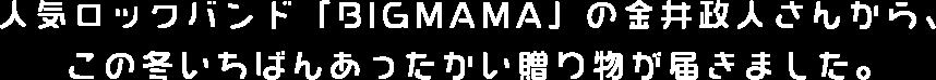 人気ロックバンド「BIGMAMA」の金井政人さんから、この冬いちばんあったかい贈り物が届きました。